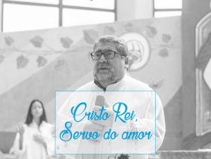 Cristo Rei. Servo do amor- Homilia do 34º domingo do tempo Comum- Solenidade de Cristo Rei