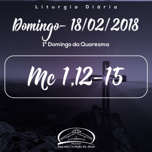 1º Domingo da Quaresma- 18/02/2018 (Mc 1,12-15)