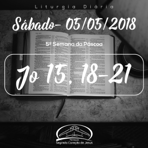 5ª Semana da Páscoa- 05/05/2018 (Jo 15,18-21)