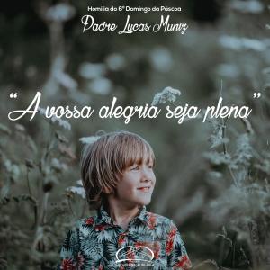 """""""A vossa alegria seja plena""""- Homilia Pe Lucas- 6º Domingo da Páscoa"""