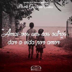 Amai-vos uns aos outros: dar a vida por amor- Homilia Pe Graciano- 6º Domingo da Páscoa