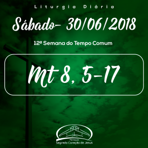 12ª Semana do Tempo Comum- 30/06/2018 (Mt 8,5-17)