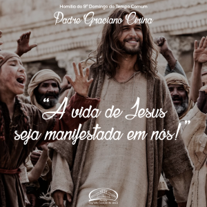 """""""A vida de Jesus seja manifestada em nós!"""" Homilia do 9º domingo do tempo comum- Pe Graciano"""