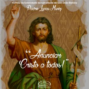 Anunciar Cristo a todos! homilia da solenidade da natividade de São João Batista- Pe Lucas