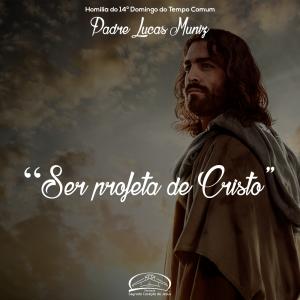 Ser profeta de Cristo- Homilia do 14º domingo do tempo comum- Padre Lucas