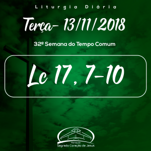 32ª Semana do Tempo Comum- 13/11/2018 (Lc 17,7-10)