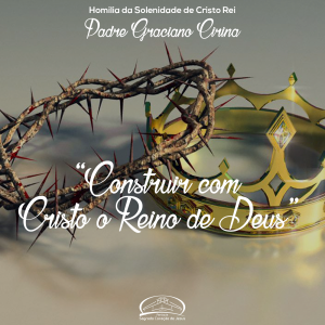 Construir com Cristo o Reino de Deus- Homilia da Solenidade de Cristo Rei- Pe Graciano