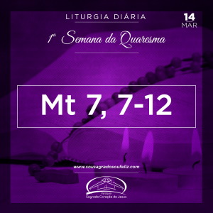 1ª Semana da Quaresma- 14/03/2019 (Mt 7,7-12)