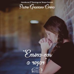 Ensina-nos a reza- Homilia do 17º domingo do tempo comum- Pe Graciano