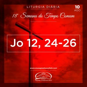 18ª Semana do Tempo Comum - Sábado- 10/08/2019 (Jo 12,24-26)