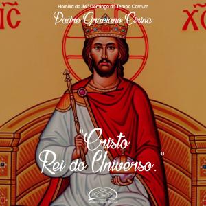 Cristo Rei do Universo- Homilia da Solenidade de Cristo Rei- Padra Graciano